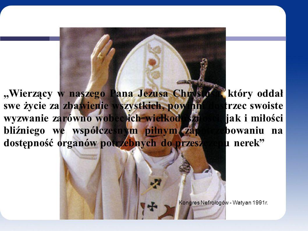 ,,Wierzący w naszego Pana Jezusa Chrystusa, który oddał swe życie za zbawienie wszystkich, powinni dostrzec swoiste wyzwanie zarówno wobec ich wielkoduszności, jak i miłości bliźniego we współczesnym pilnym zapotrzebowaniu na dostępność organów potrzebnych do przeszczepu nerek Kongres Nefrologów - Watyan 1991r.