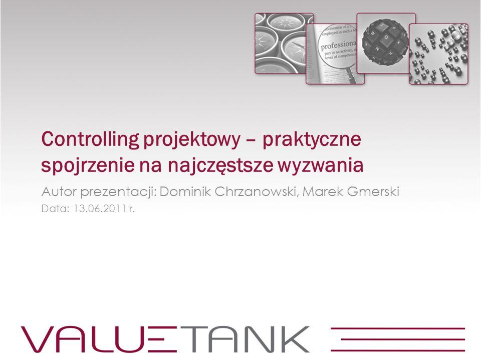 Controlling projektowy – praktyczne spojrzenie na najczęstsze wyzwania Autor prezentacji: Dominik Chrzanowski, Marek Gmerski Data: 13.06.2011 r.