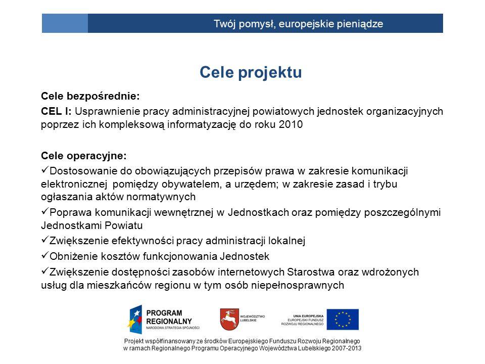 Projekt współfinansowany ze środków Europejskiego Funduszu Rozwoju Regionalnego w ramach Regionalnego Programu Operacyjnego Województwa Lubelskiego 2007-2013 Twój pomysł, europejskie pieniądze Cele bezpośrednie: CEL I: Usprawnienie pracy administracyjnej powiatowych jednostek organizacyjnych poprzez ich kompleksową informatyzację do roku 2010 Cele operacyjne: Dostosowanie do obowiązujących przepisów prawa w zakresie komunikacji elektronicznej pomiędzy obywatelem, a urzędem; w zakresie zasad i trybu ogłaszania aktów normatywnych Poprawa komunikacji wewnętrznej w Jednostkach oraz pomiędzy poszczególnymi Jednostkami Powiatu Zwiększenie efektywności pracy administracji lokalnej Obniżenie kosztów funkcjonowania Jednostek Zwiększenie dostępności zasobów internetowych Starostwa oraz wdrożonych usług dla mieszkańców regionu w tym osób niepełnosprawnych Cele projektu