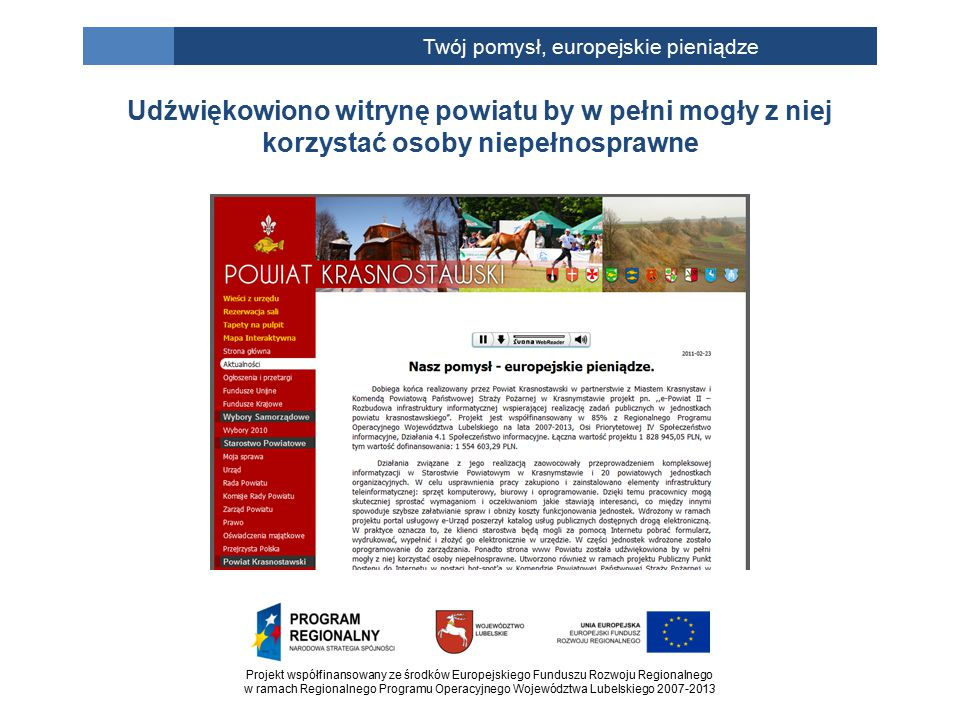 Projekt współfinansowany ze środków Europejskiego Funduszu Rozwoju Regionalnego w ramach Regionalnego Programu Operacyjnego Województwa Lubelskiego 2007-2013 Twój pomysł, europejskie pieniądze Udźwiękowiono witrynę powiatu by w pełni mogły z niej korzystać osoby niepełnosprawne