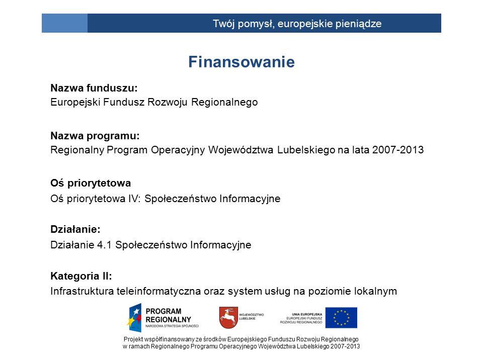 Projekt współfinansowany ze środków Europejskiego Funduszu Rozwoju Regionalnego w ramach Regionalnego Programu Operacyjnego Województwa Lubelskiego 2007-2013 Twój pomysł, europejskie pieniądze Nazwa funduszu: Europejski Fundusz Rozwoju Regionalnego Nazwa programu: Regionalny Program Operacyjny Województwa Lubelskiego na lata 2007-2013 Oś priorytetowa Oś priorytetowa IV: Społeczeństwo Informacyjne Działanie: Działanie 4.1 Społeczeństwo Informacyjne Kategoria II: Infrastruktura teleinformatyczna oraz system usług na poziomie lokalnym Finansowanie