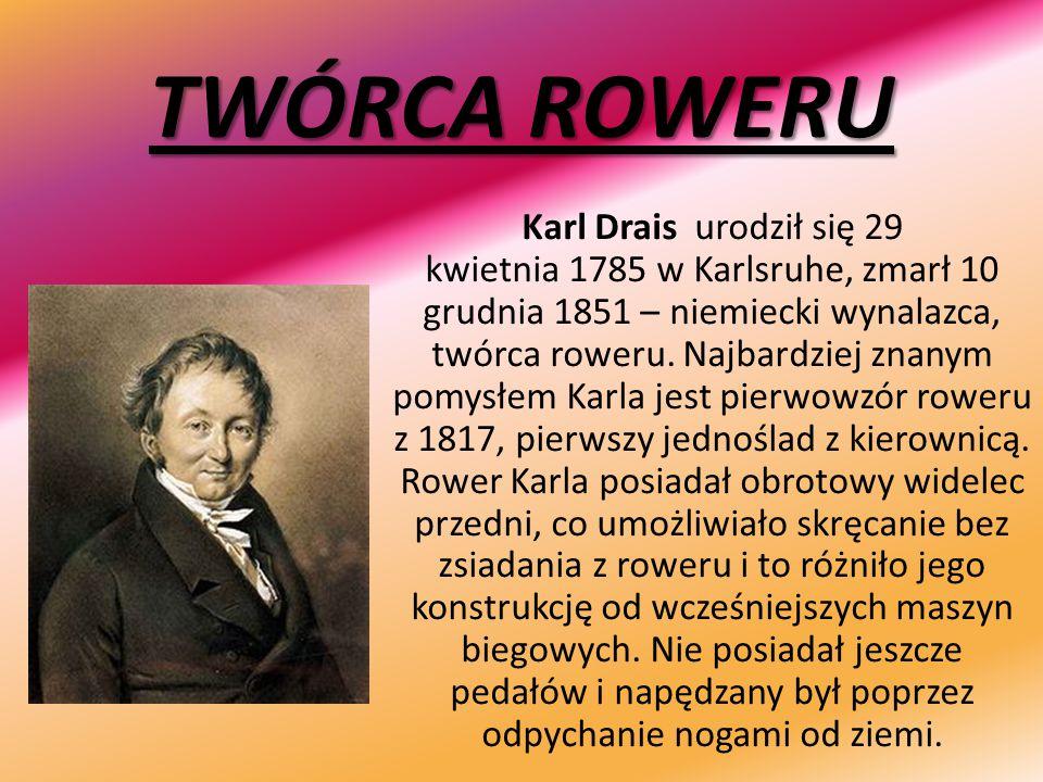 TWÓRCA ROWERU Karl Drais urodził się 29 kwietnia 1785 w Karlsruhe, zmarł 10 grudnia 1851 – niemiecki wynalazca, twórca roweru. Najbardziej znanym pomy