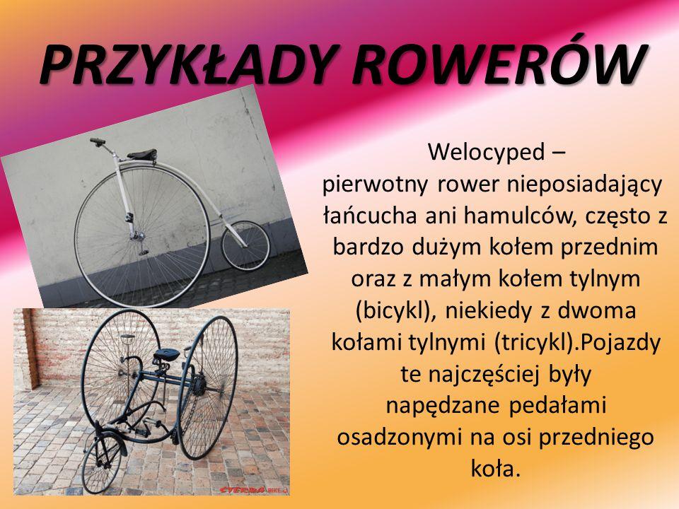 PRZYKŁADY ROWERÓW Welocyped – pierwotny rower nieposiadający łańcucha ani hamulców, często z bardzo dużym kołem przednim oraz z małym kołem tylnym (bi