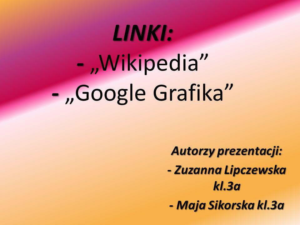 """LINKI: - - LINKI: - """"Wikipedia"""" - """"Google Grafika"""" Autorzy prezentacji: - Zuzanna Lipczewska kl.3a - Maja Sikorska kl.3a"""