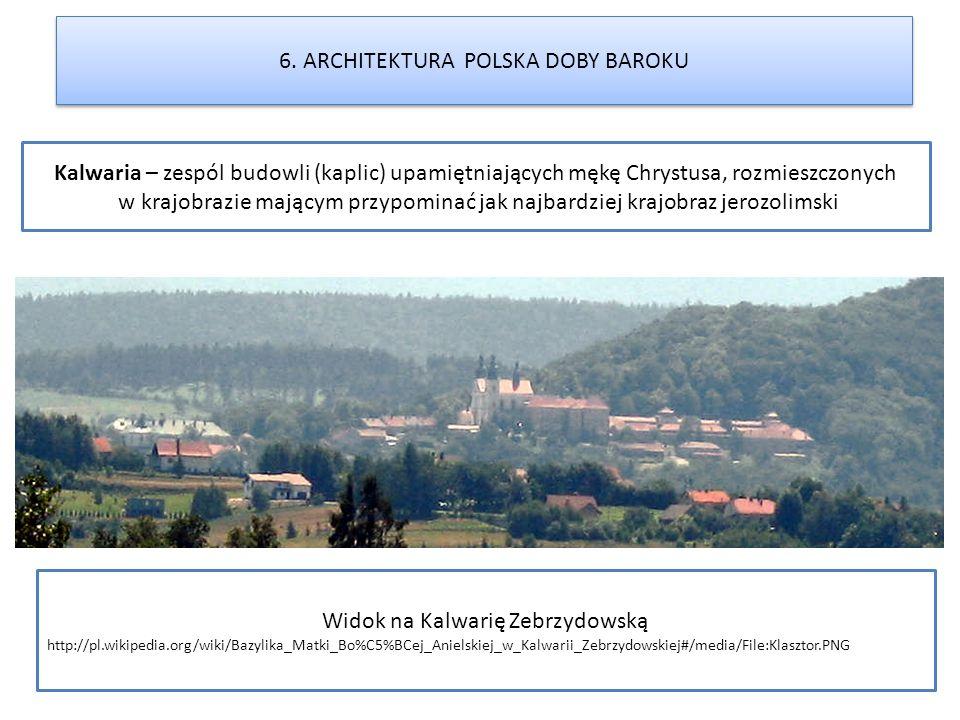 6. ARCHITEKTURA POLSKA DOBY BAROKU Widok na Kalwarię Zebrzydowską http://pl.wikipedia.org/wiki/Bazylika_Matki_Bo%C5%BCej_Anielskiej_w_Kalwarii_Zebrzyd