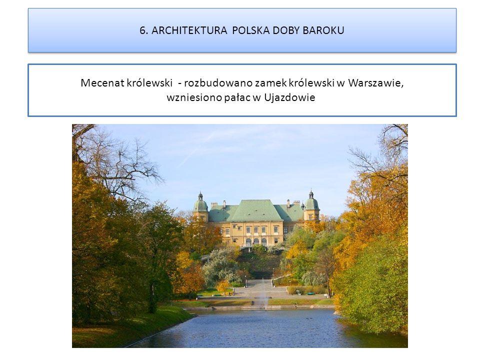 Mecenat królewski - rozbudowano zamek królewski w Warszawie, wzniesiono pałac w Ujazdowie 6. ARCHITEKTURA POLSKA DOBY BAROKU