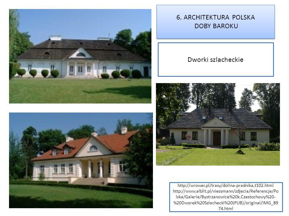 6. ARCHITEKTURA POLSKA DOBY BAROKU 6. ARCHITEKTURA POLSKA DOBY BAROKU Dworki szlacheckie http://wrower.pl/trasy/dolina-pradnika,t102.html http://www.a