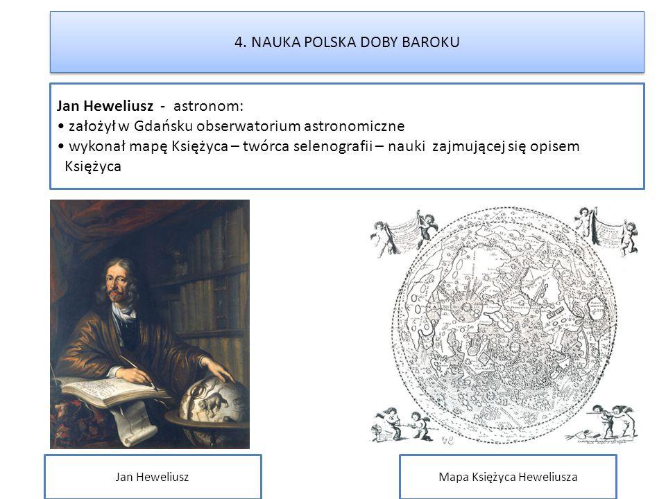 4. NAUKA POLSKA DOBY BAROKU Jan Heweliusz - astronom: założył w Gdańsku obserwatorium astronomiczne wykonał mapę Księżyca – twórca selenografii – nauk