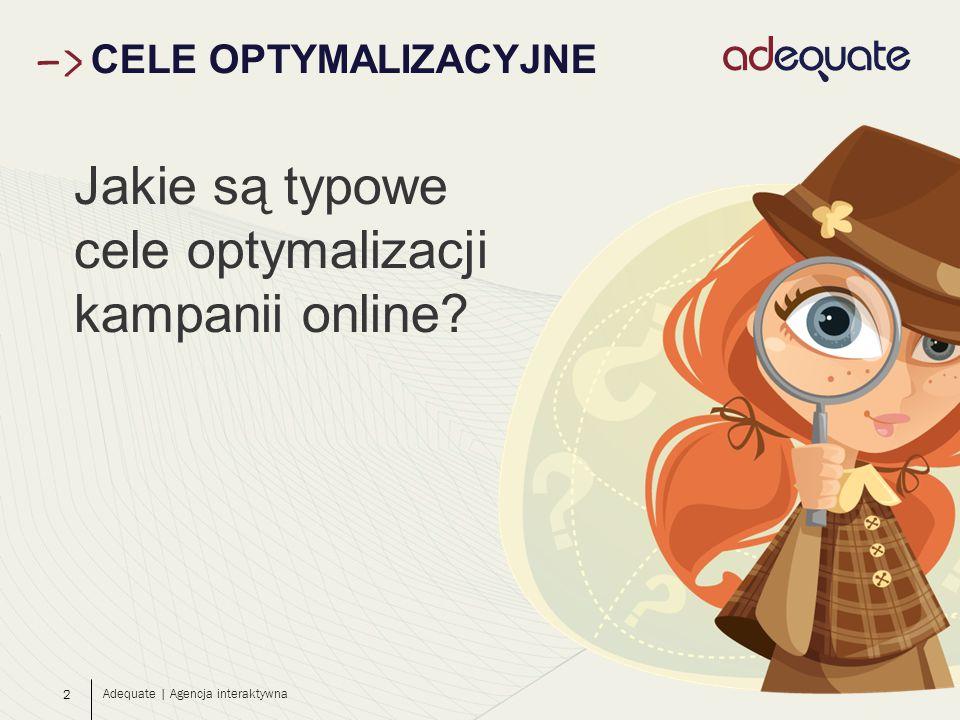 2 CELE OPTYMALIZACYJNE Adequate | Agencja interaktywna Jakie są typowe cele optymalizacji kampanii online?
