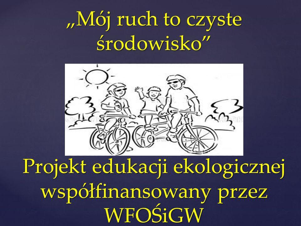 """""""Mój ruch to czyste środowisko Projekt edukacji ekologicznej współfinansowany przez WFOŚiGW"""