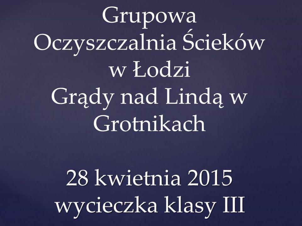 28 kwietnia 2015 wycieczka klasy III Grupowa Oczyszczalnia Ścieków w Łodzi Grądy nad Lindą w Grotnikach 28 kwietnia 2015 wycieczka klasy III
