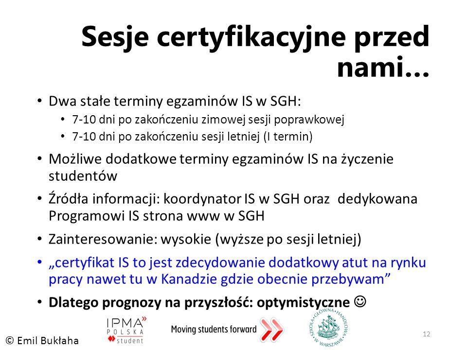 """Sesje certyfikacyjne przed nami… Dwa stałe terminy egzaminów IS w SGH: 7-10 dni po zakończeniu zimowej sesji poprawkowej 7-10 dni po zakończeniu sesji letniej (I termin) Możliwe dodatkowe terminy egzaminów IS na życzenie studentów Źródła informacji: koordynator IS w SGH oraz dedykowana Programowi IS strona www w SGH Zainteresowanie: wysokie (wyższe po sesji letniej) """"certyfikat IS to jest zdecydowanie dodatkowy atut na rynku pracy nawet tu w Kanadzie gdzie obecnie przebywam Dlatego prognozy na przyszłość: optymistyczne 12 © Emil Bukłaha"""