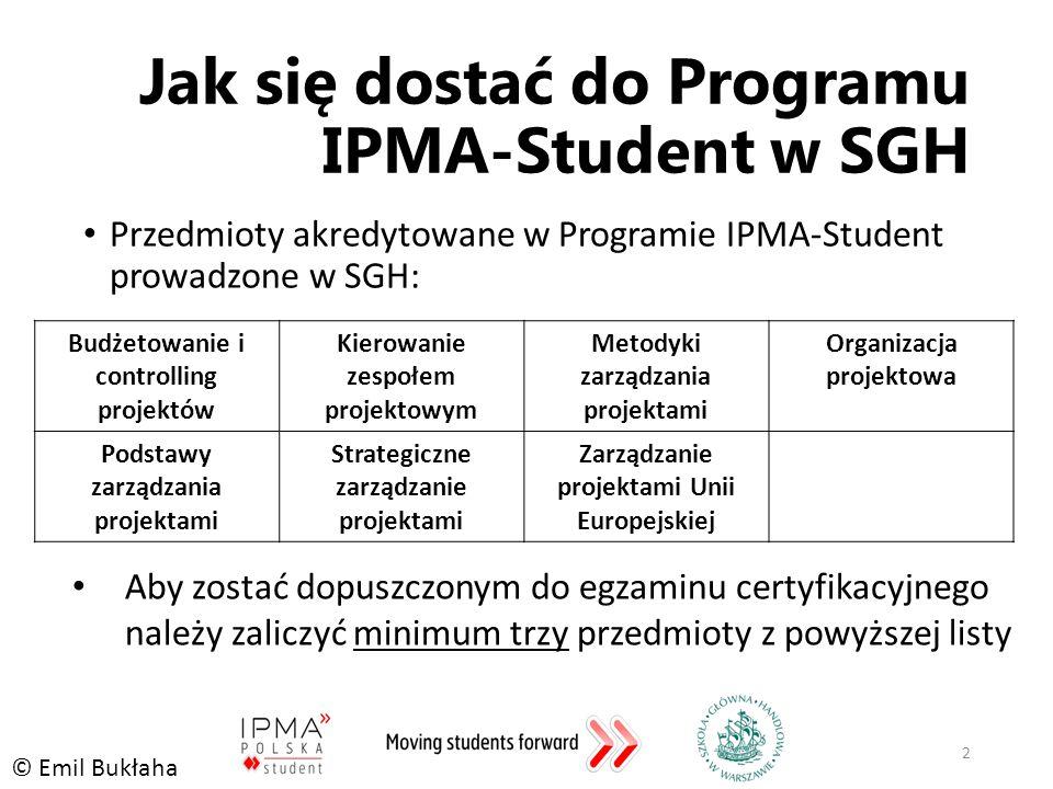 Jak się dostać do Programu IPMA-Student w SGH Przedmioty akredytowane w Programie IPMA-Student prowadzone w SGH: 2 Budżetowanie i controlling projektów Kierowanie zespołem projektowym Metodyki zarządzania projektami Organizacja projektowa Podstawy zarządzania projektami Strategiczne zarządzanie projektami Zarządzanie projektami Unii Europejskiej © Emil Bukłaha Aby zostać dopuszczonym do egzaminu certyfikacyjnego należy zaliczyć minimum trzy przedmioty z powyższej listy
