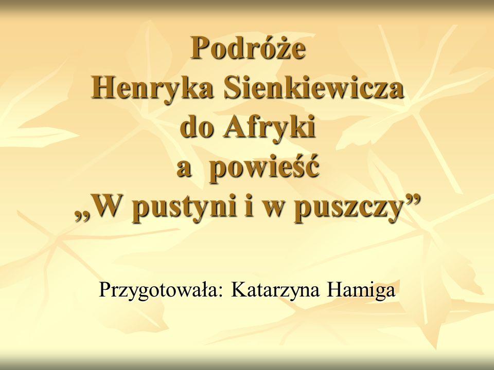 """Podróże Henryka Sienkiewicza do Afryki a powieść,,W pustyni i w puszczy"""" Przygotowała: Katarzyna Hamiga"""