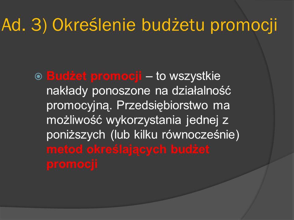 Ad. 3) Określenie budżetu promocji  Budżet promocji – to wszystkie nakłady ponoszone na działalność promocyjną. Przedsiębiorstwo ma możliwość wykorzy