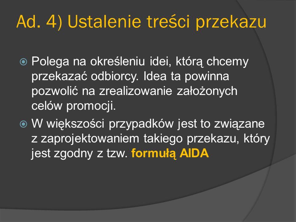 Ad. 4) Ustalenie treści przekazu  Polega na określeniu idei, którą chcemy przekazać odbiorcy. Idea ta powinna pozwolić na zrealizowanie założonych ce