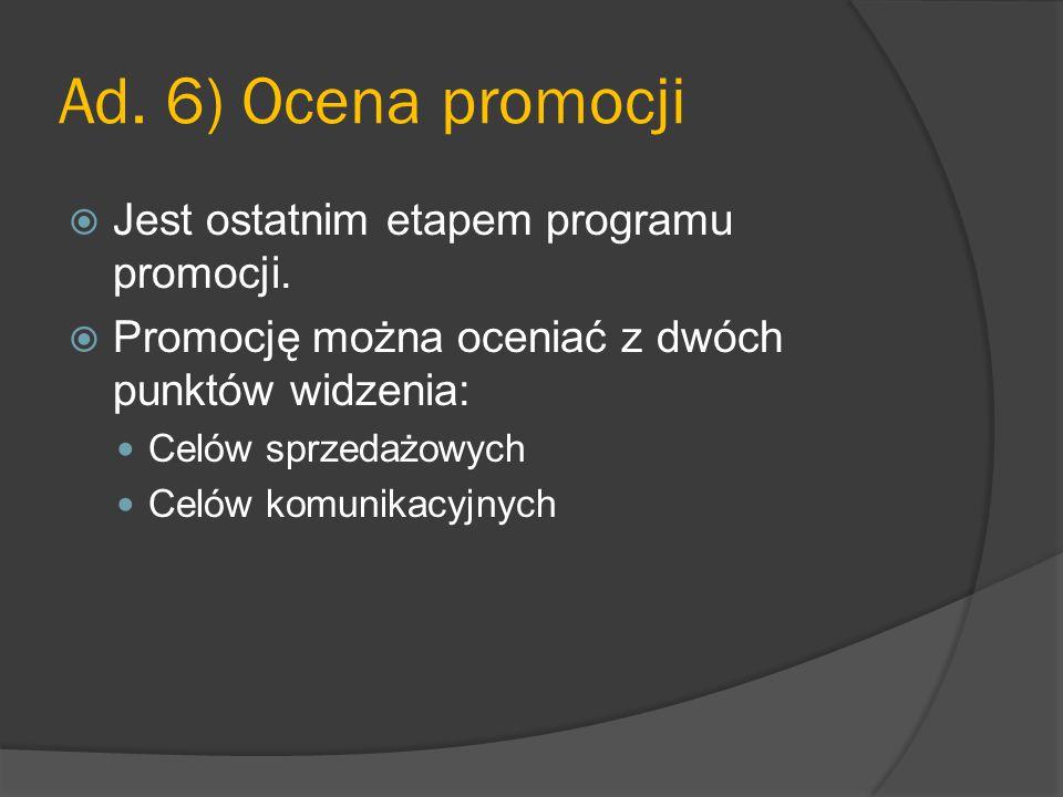 Ad. 6) Ocena promocji  Jest ostatnim etapem programu promocji.  Promocję można oceniać z dwóch punktów widzenia: Celów sprzedażowych Celów komunikac