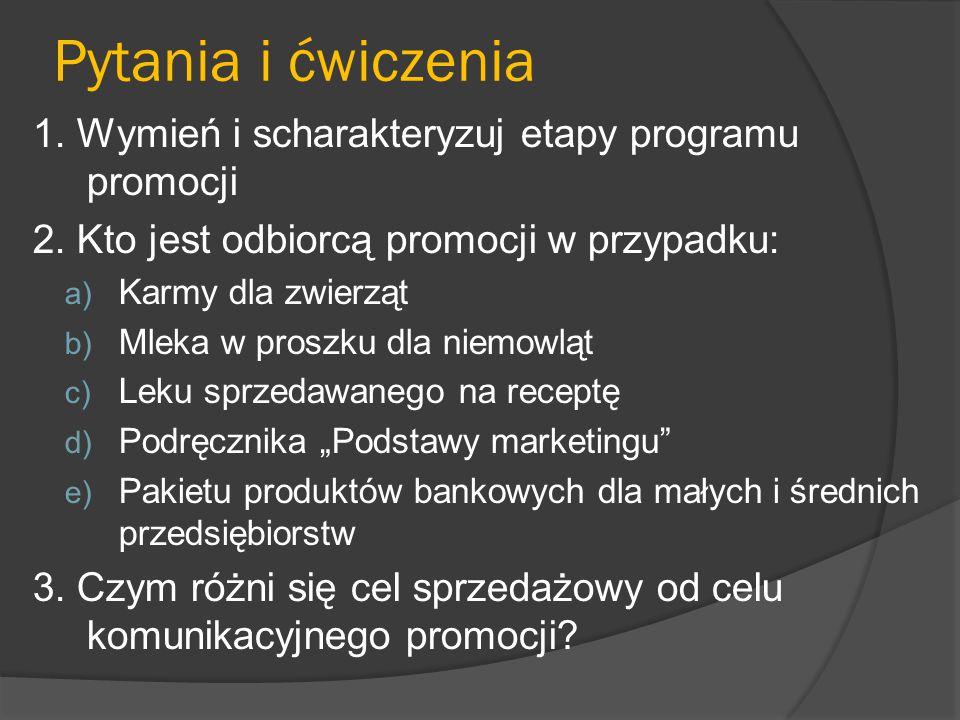 Pytania i ćwiczenia 1. Wymień i scharakteryzuj etapy programu promocji 2. Kto jest odbiorcą promocji w przypadku: a) Karmy dla zwierząt b) Mleka w pro