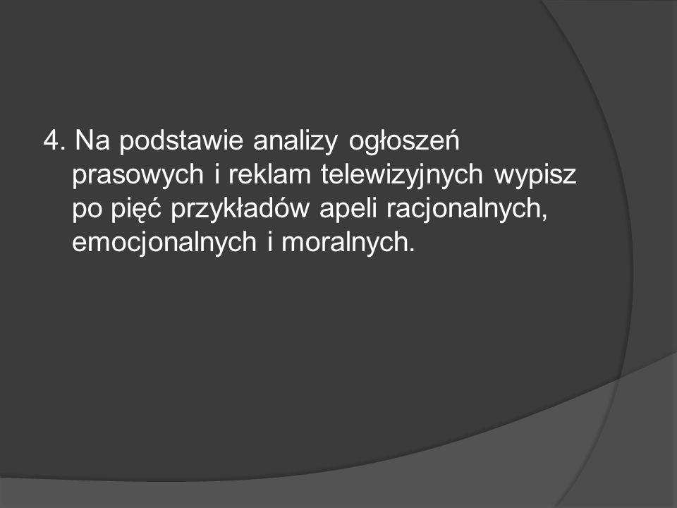 4. Na podstawie analizy ogłoszeń prasowych i reklam telewizyjnych wypisz po pięć przykładów apeli racjonalnych, emocjonalnych i moralnych.