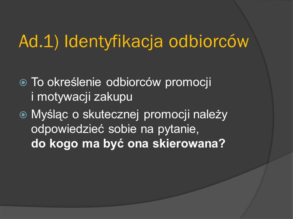 Ad.1) Identyfikacja odbiorców  To określenie odbiorców promocji i motywacji zakupu  Myśląc o skutecznej promocji należy odpowiedzieć sobie na pytanie, do kogo ma być ona skierowana?