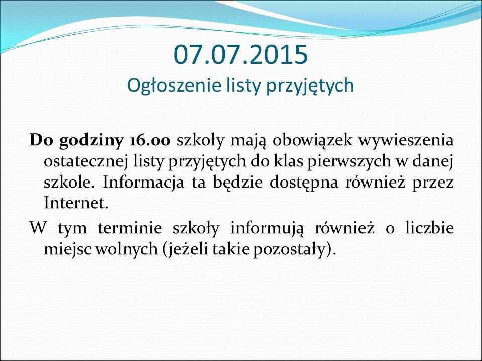 07.07.2015 Ogłoszenie listy przyjętych Do godziny 16.00 szkoły mają obowiązek wywieszenia ostatecznej listy przyjętych do klas pierwszych w danej szko