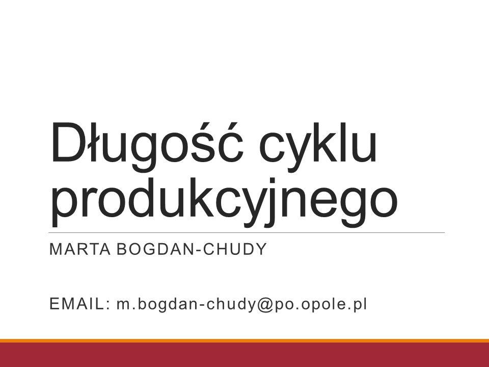 Długość cyklu produkcyjnego MARTA BOGDAN-CHUDY EMAIL: m.bogdan-chudy@po.opole.pl