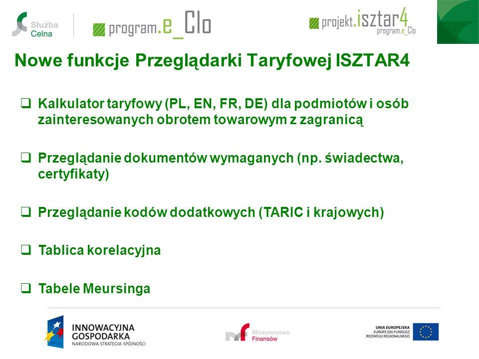 Nowe funkcje Przeglądarki Taryfowej ISZTAR4  Kalkulator taryfowy (PL, EN, FR, DE) dla podmiotów i osób zainteresowanych obrotem towarowym z zagranicą  Przeglądanie dokumentów wymaganych (np.