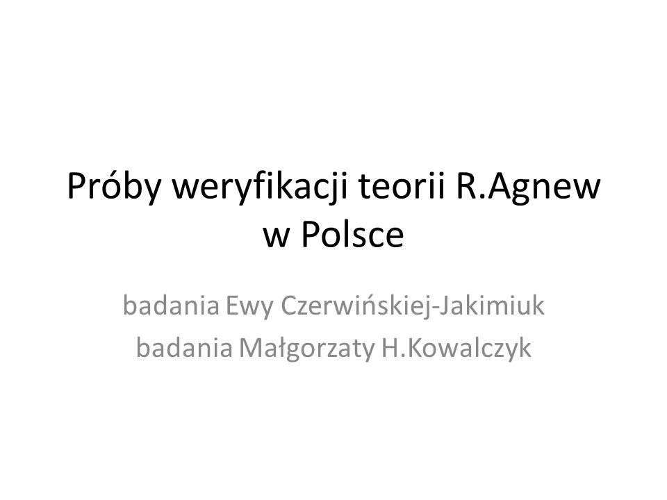 Próby weryfikacji teorii R.Agnew w Polsce badania Ewy Czerwińskiej-Jakimiuk badania Małgorzaty H.Kowalczyk