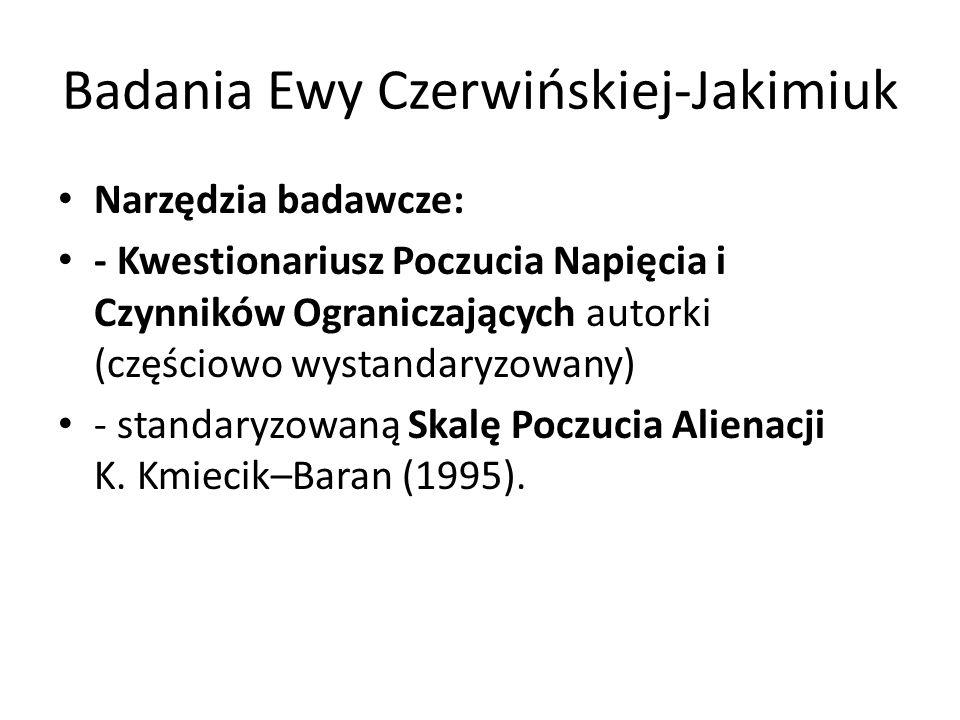 Badania Ewy Czerwińskiej-Jakimiuk Narzędzia badawcze: - Kwestionariusz Poczucia Napięcia i Czynników Ograniczających autorki (częściowo wystandaryzowany) - standaryzowaną Skalę Poczucia Alienacji K.