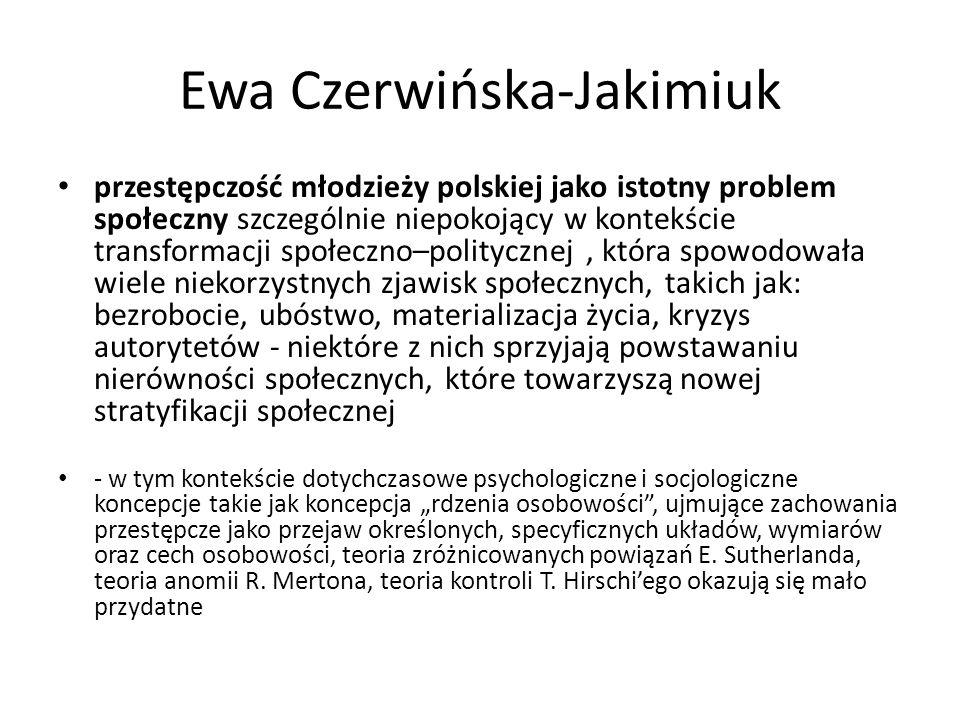 """Ewa Czerwińska-Jakimiuk przestępczość młodzieży polskiej jako istotny problem społeczny szczególnie niepokojący w kontekście transformacji społeczno–politycznej, która spowodowała wiele niekorzystnych zjawisk społecznych, takich jak: bezrobocie, ubóstwo, materializacja życia, kryzys autorytetów - niektóre z nich sprzyjają powstawaniu nierówności społecznych, które towarzyszą nowej stratyfikacji społecznej - w tym kontekście dotychczasowe psychologiczne i socjologiczne koncepcje takie jak koncepcja """"rdzenia osobowości , ujmujące zachowania przestępcze jako przejaw określonych, specyficznych układów, wymiarów oraz cech osobowości, teoria zróżnicowanych powiązań E."""