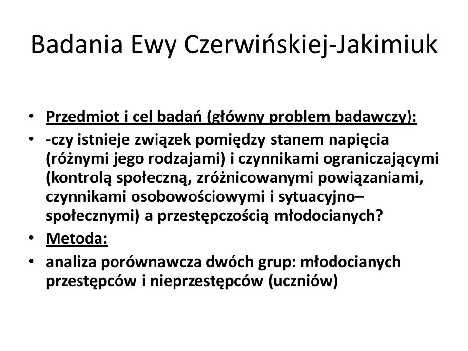 Badania Ewy Czerwińskiej-Jakimiuk Przedmiot i cel badań (główny problem badawczy): -czy istnieje związek pomiędzy stanem napięcia (różnymi jego rodzajami) i czynnikami ograniczającymi (kontrolą społeczną, zróżnicowanymi powiązaniami, czynnikami osobowościowymi i sytuacyjno– społecznymi) a przestępczością młodocianych.