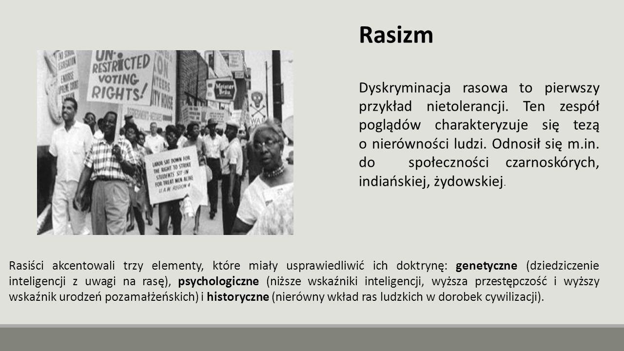 Rasizm Dyskryminacja rasowa to pierwszy przykład nietolerancji. Ten zespół poglądów charakteryzuje się tezą o nierówności ludzi. Odnosił się m.in. do