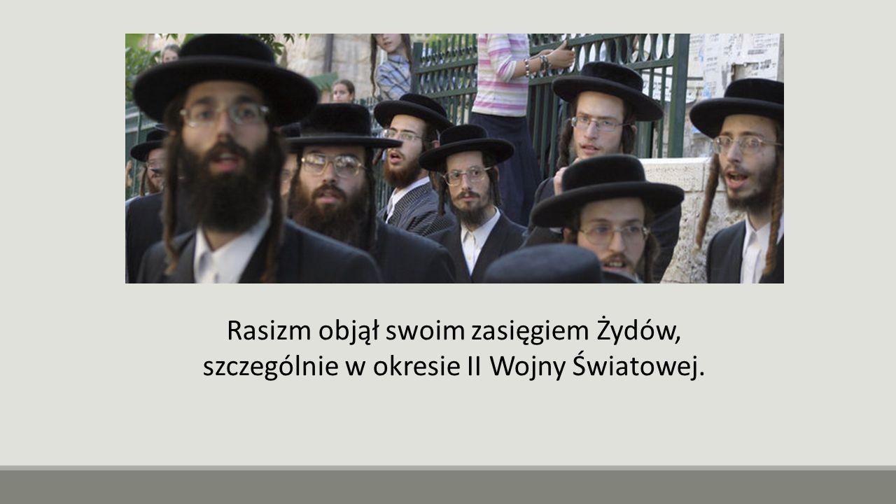 Rasizm objął swoim zasięgiem Żydów, szczególnie w okresie II Wojny Światowej.