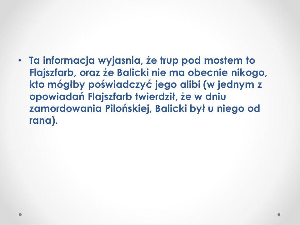 Ta informacja wyjasnia, że trup pod mostem to Flajszfarb, oraz że Balicki nie ma obecnie nikogo, kto mógłby poświadczyć jego alibi (w jednym z opowiadań Flajszfarb twierdził, że w dniu zamordowania Pilońskiej, Balicki był u niego od rana).