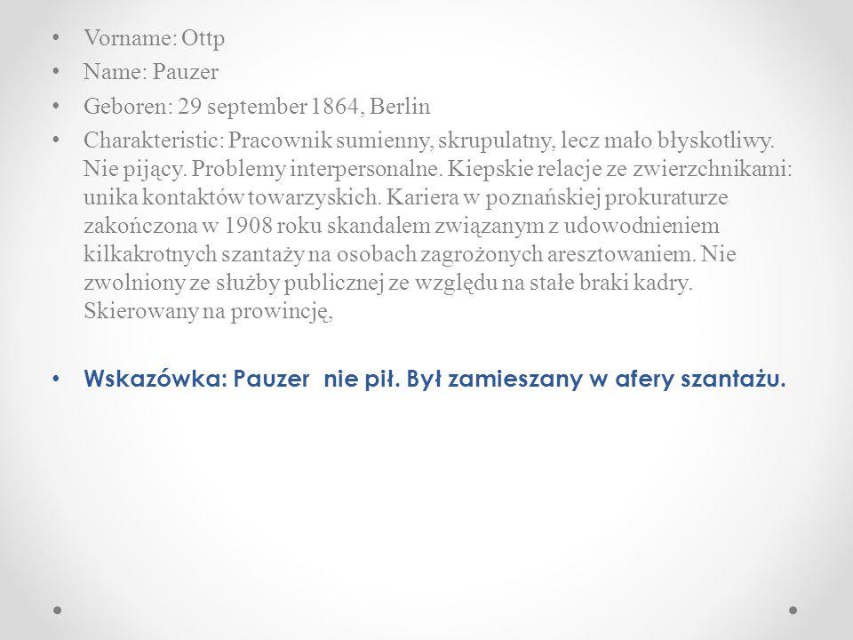 Vorname: Ottp Name: Pauzer Geboren: 29 september 1864, Berlin Charakteristic: Pracownik sumienny, skrupulatny, lecz mało błyskotliwy.