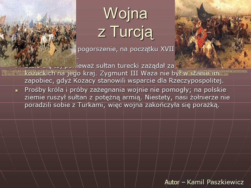 Wojna z Turcją Wojnę wywołało pogorszenie, na początku XVII w., stosunków polsko-tureckich. Wojnę wywołało pogorszenie, na początku XVII w., stosunków