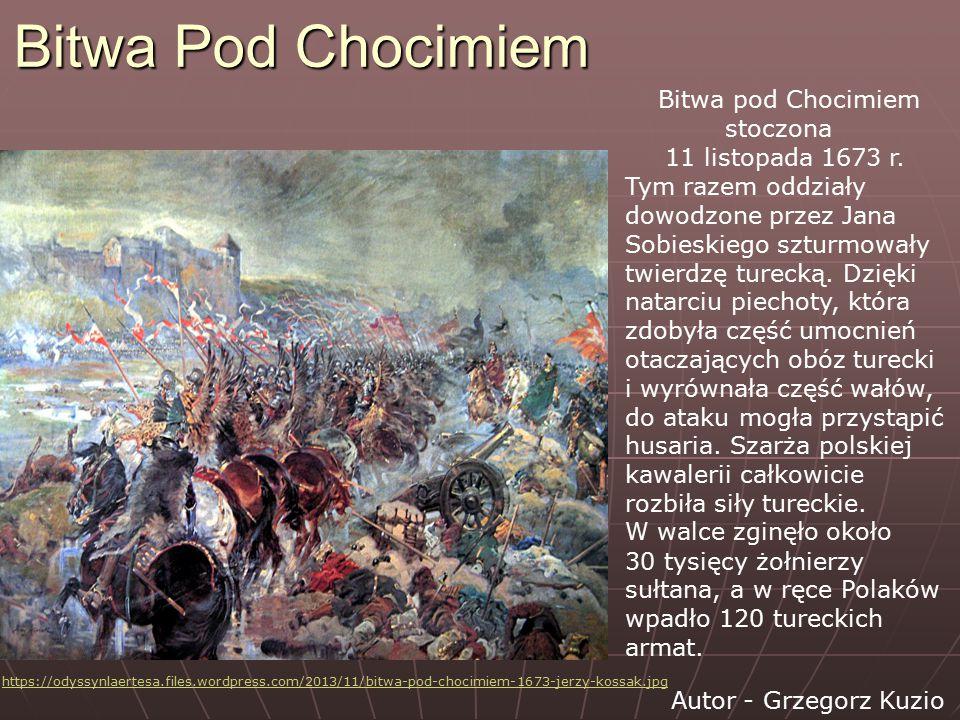 Bitwa Pod Chocimiem Bitwa pod Chocimiem stoczona 11 listopada 1673 r. Tym razem oddziały dowodzone przez Jana Sobieskiego szturmowały twierdzę turecką