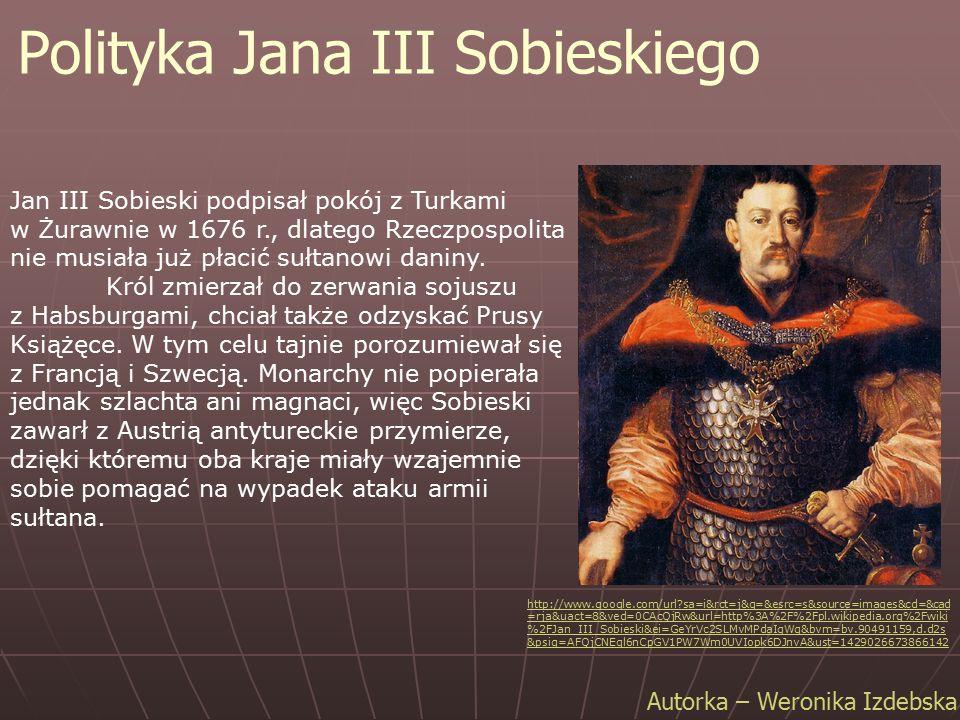 Polityka Jana III Sobieskiego Autorka – Weronika Izdebska Jan III Sobieski podpisał pokój z Turkami w Żurawnie w 1676 r., dlatego Rzeczpospolita nie m