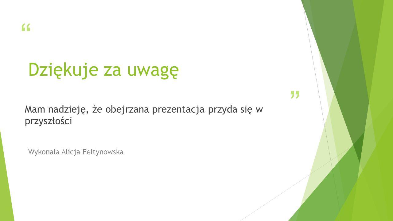 Dziękuje za uwagę Mam nadzieję, że obejrzana prezentacja przyda się w przyszłości Wykonała Alicja Feltynowska