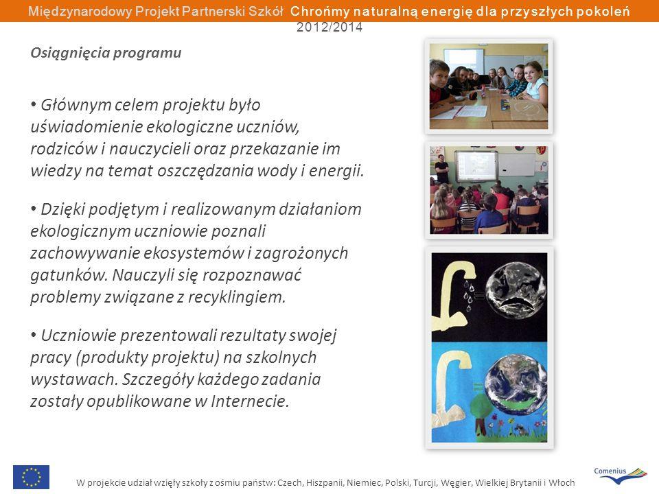 W projekcie udział wzięły szkoły z ośmiu państw: Czech, Hiszpanii, Niemiec, Polski, Turcji, Węgier, Wielkiej Brytanii i Włoch Międzynarodowy Projekt Partnerski Szkół Chrońmy naturalną energię dla przyszłych pokoleń 2012/2014 Osiągnięcia programu Głównym celem projektu było uświadomienie ekologiczne uczniów, rodziców i nauczycieli oraz przekazanie im wiedzy na temat oszczędzania wody i energii.
