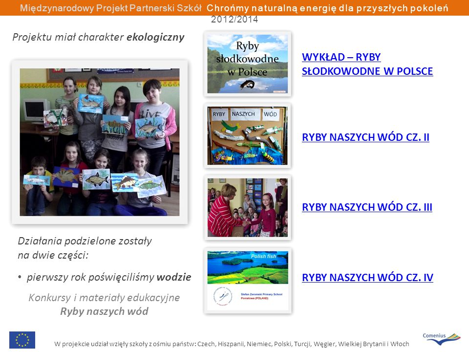 W projekcie udział wzięły szkoły z ośmiu państw: Czech, Hiszpanii, Niemiec, Polski, Turcji, Węgier, Wielkiej Brytanii i Włoch Międzynarodowy Projekt Partnerski Szkół Chrońmy naturalną energię dla przyszłych pokoleń 2012/2014 Działania podzielone zostały na dwie części: pierwszy rok poświęciliśmy wodzie Konkursy i materiały edukacyjne Ryby naszych wód WYKŁAD – RYBY SŁODKOWODNE W POLSCE RYBY NASZYCH WÓD CZ.