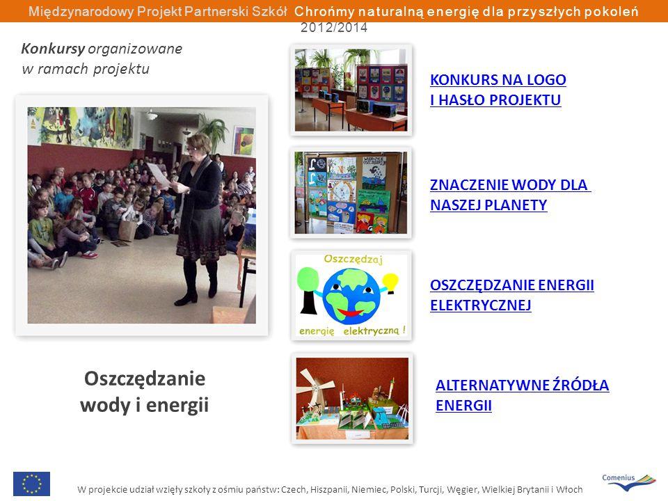 W projekcie udział wzięły szkoły z ośmiu państw: Czech, Hiszpanii, Niemiec, Polski, Turcji, Węgier, Wielkiej Brytanii i Włoch Międzynarodowy Projekt Partnerski Szkół Chrońmy naturalną energię dla przyszłych pokoleń 2012/2014 Oszczędzanie wody i energii KONKURS NA LOGO I HASŁO PROJEKTU ZNACZENIE WODY DLA NASZEJ PLANETY OSZCZĘDZANIE ENERGII ELEKTRYCZNEJ ALTERNATYWNE ŹRÓDŁA ENERGII Konkursy organizowane w ramach projektu