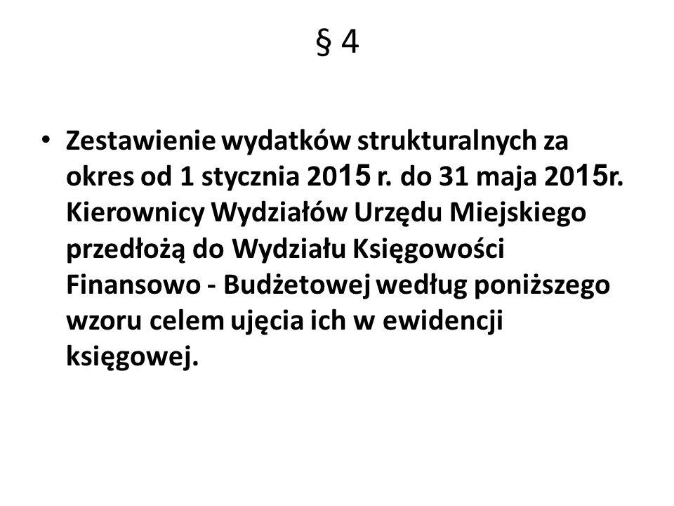 § 4 Zestawienie wydatków strukturalnych za okres od 1 stycznia 20 15 r. do 31 maja 20 15 r. Kierownicy Wydziałów Urzędu Miejskiego przedłożą do Wydzia
