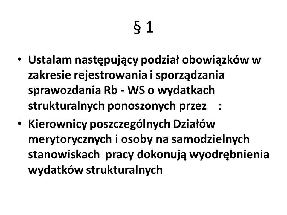 § 1 Ustalam następujący podział obowiązków w zakresie rejestrowania i sporządzania sprawozdania Rb - WS o wydatkach strukturalnych ponoszonych przez: