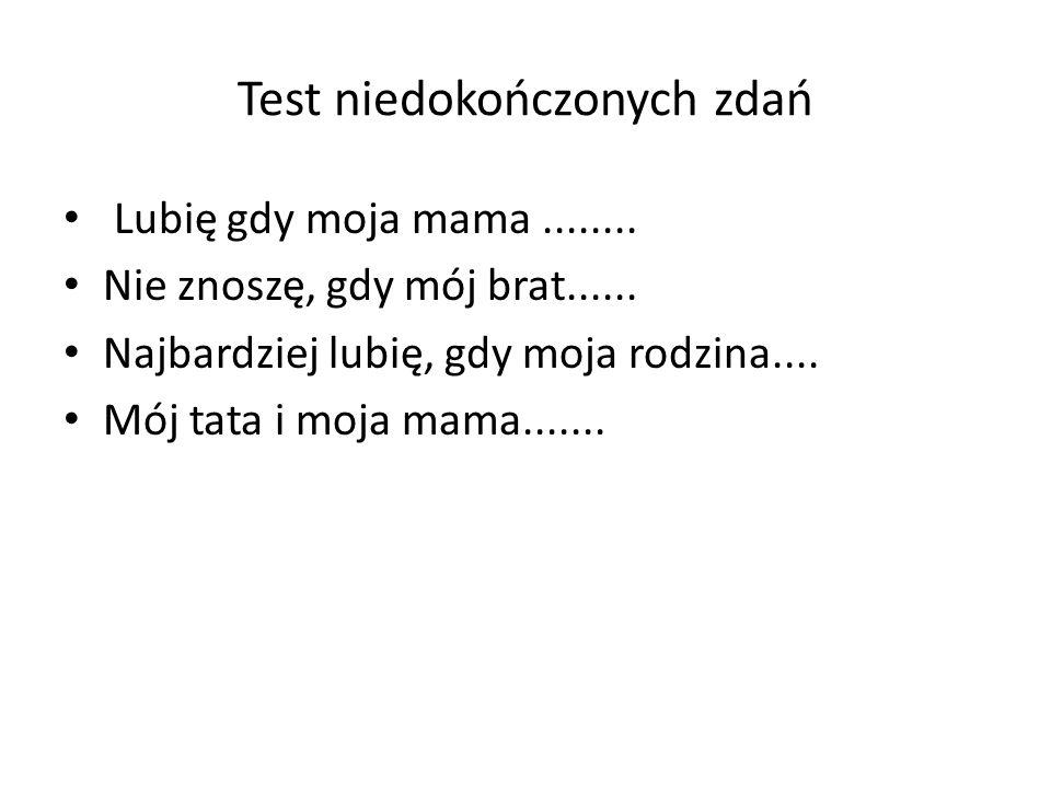 Test niedokończonych zdań Lubię gdy moja mama........ Nie znoszę, gdy mój brat...... Najbardziej lubię, gdy moja rodzina.... Mój tata i moja mama.....
