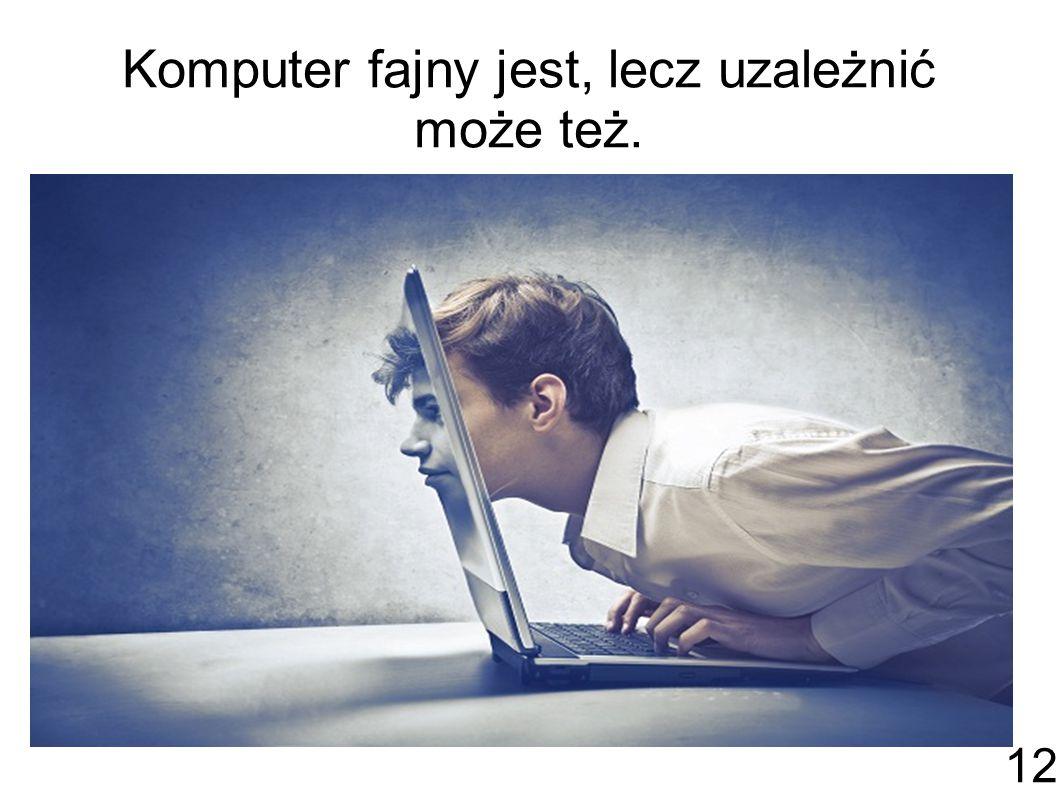 Komputer fajny jest, lecz uzależnić może też. 12