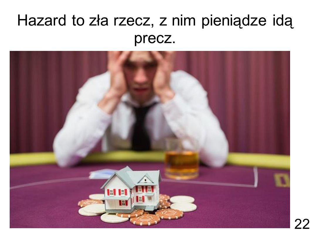 Hazard to zła rzecz, z nim pieniądze idą precz. 22