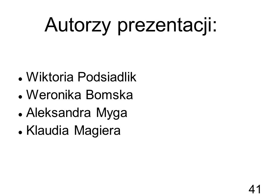 Autorzy prezentacji: Wiktoria Podsiadlik Weronika Bomska Aleksandra Myga Klaudia Magiera 41