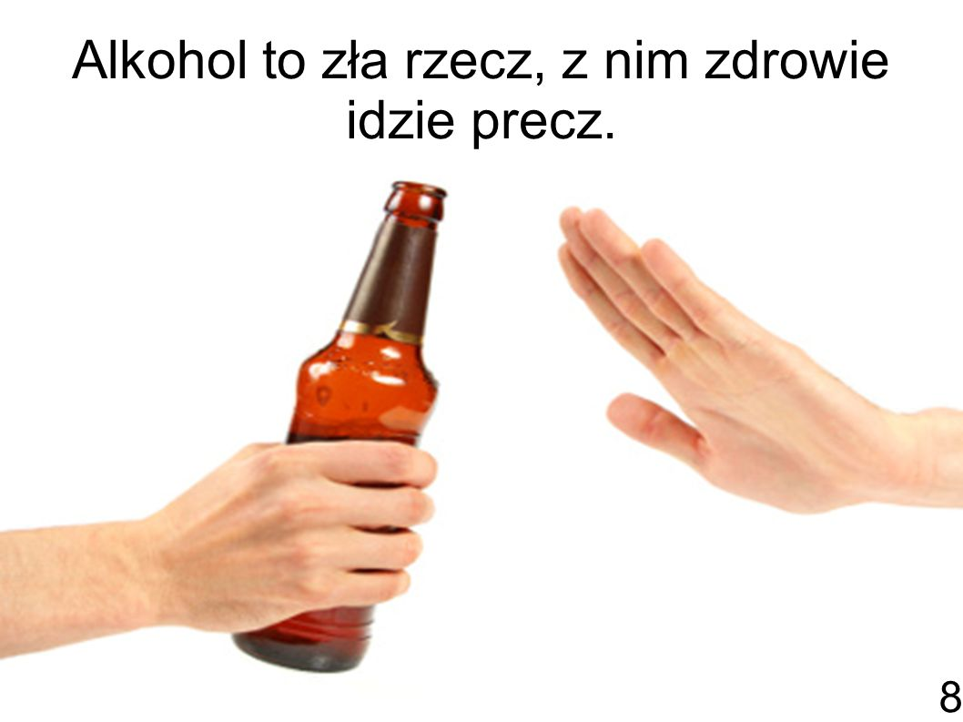 Alkohol to zła rzecz, z nim zdrowie idzie precz. 8