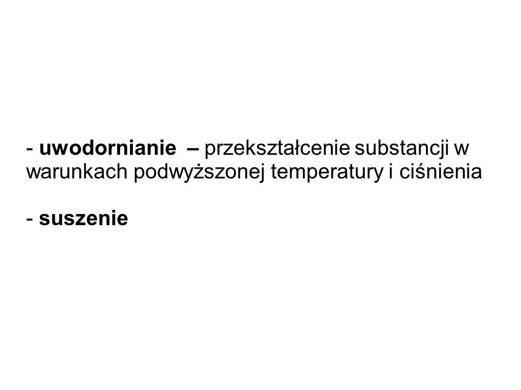 - uwodornianie – przekształcenie substancji w warunkach podwyższonej temperatury i ciśnienia - suszenie